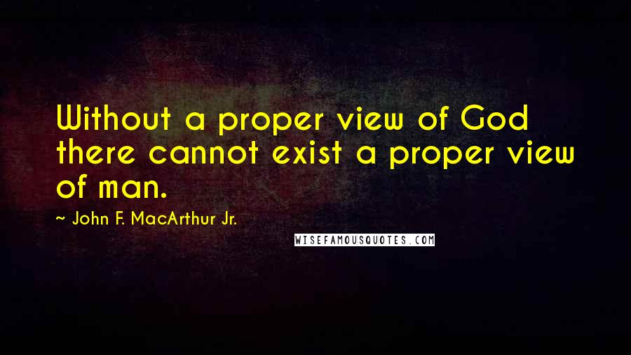 John F. MacArthur Jr. quotes: Without a proper view of God there cannot exist a proper view of man.