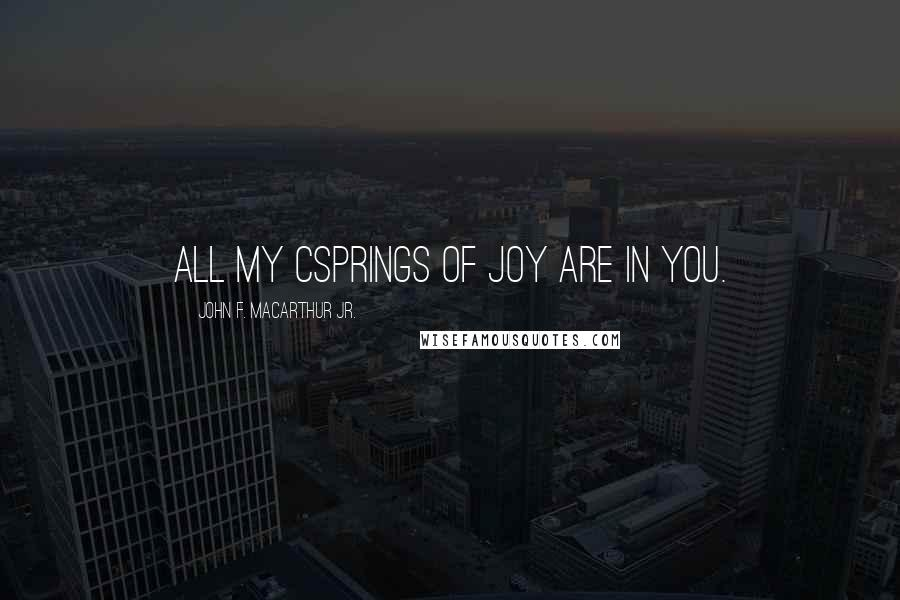 John F. MacArthur Jr. quotes: All my csprings of joy are in you.
