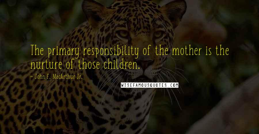John F. MacArthur Jr. quotes: The primary responsibility of the mother is the nurture of those children.