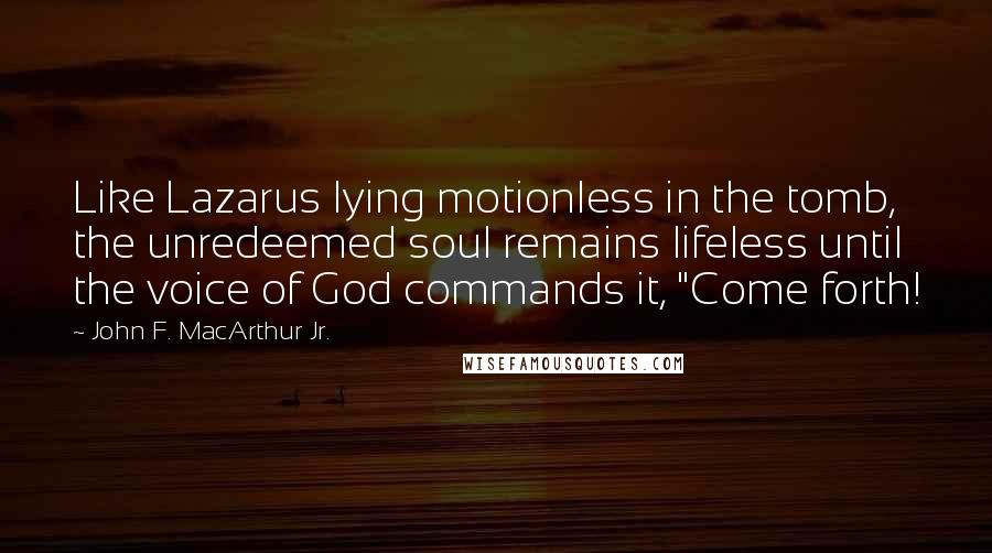 "John F. MacArthur Jr. quotes: Like Lazarus lying motionless in the tomb, the unredeemed soul remains lifeless until the voice of God commands it, ""Come forth!"