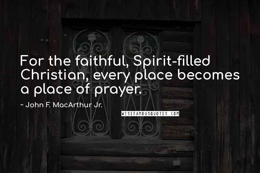 John F. MacArthur Jr. quotes: For the faithful, Spirit-filled Christian, every place becomes a place of prayer.