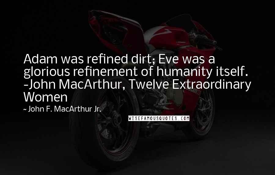 John F. MacArthur Jr. quotes: Adam was refined dirt; Eve was a glorious refinement of humanity itself. -John MacArthur, Twelve Extraordinary Women