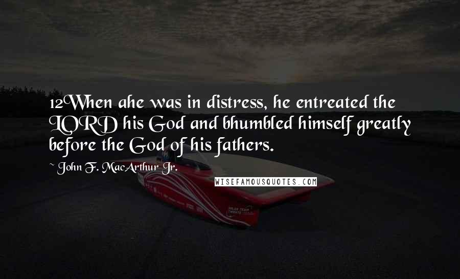 John F. MacArthur Jr. quotes: 12When ahe was in distress, he entreated the LORD his God and bhumbled himself greatly before the God of his fathers.