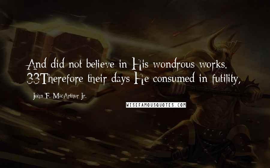 John F. MacArthur Jr. quotes: And did not believe in His wondrous works. 33Therefore their days He consumed in futility,