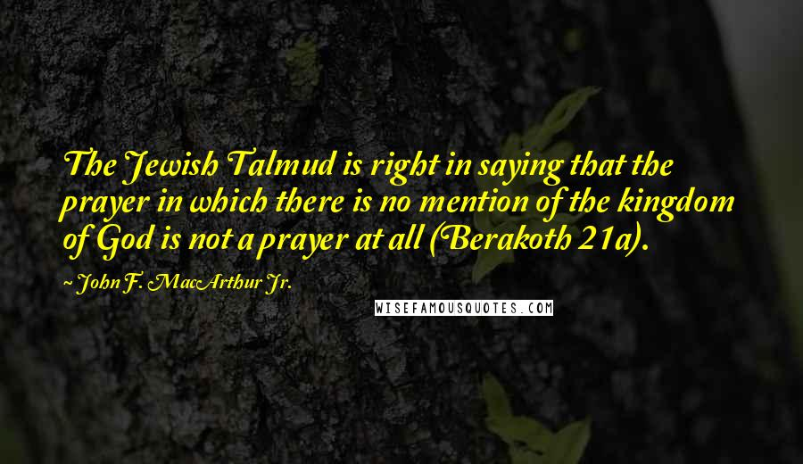 John F. MacArthur Jr. quotes: The Jewish Talmud is right in saying that the prayer in which there is no mention of the kingdom of God is not a prayer at all (Berakoth 21a).