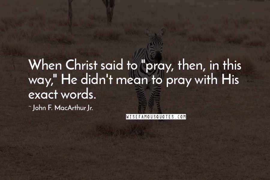 "John F. MacArthur Jr. quotes: When Christ said to ""pray, then, in this way,"" He didn't mean to pray with His exact words."