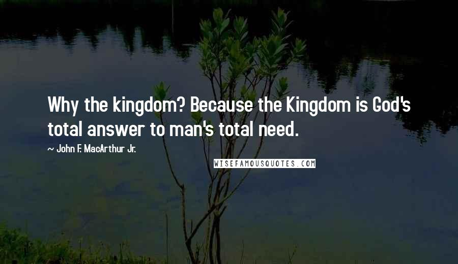 John F. MacArthur Jr. quotes: Why the kingdom? Because the Kingdom is God's total answer to man's total need.