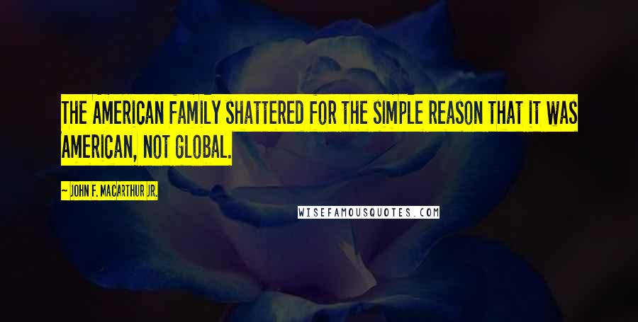 John F. MacArthur Jr. quotes: The American family shattered for the simple reason that it was American, not global.