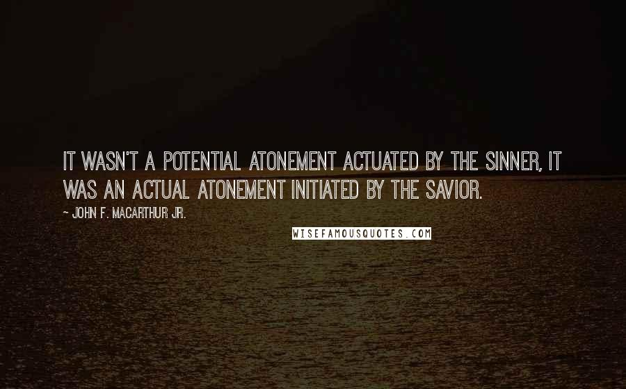 John F. MacArthur Jr. quotes: It wasn't a potential atonement actuated by the sinner, it was an actual atonement initiated by the savior.