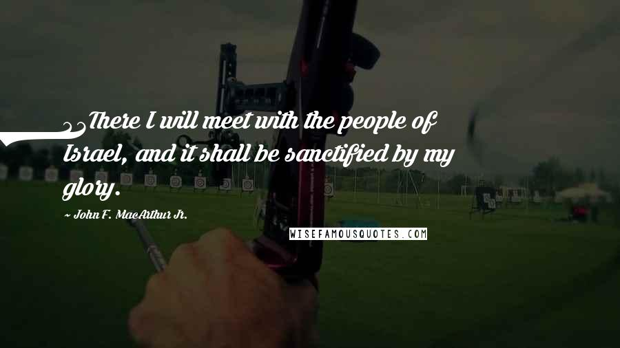 John F. MacArthur Jr. quotes: 43There I will meet with the people of Israel, and it shall be sanctified by my glory.