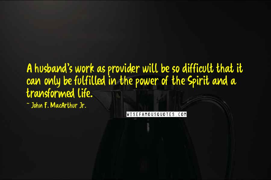 John F. MacArthur Jr. quotes: A husband's work as provider will be so difficult that it can only be fulfilled in the power of the Spirit and a transformed life.