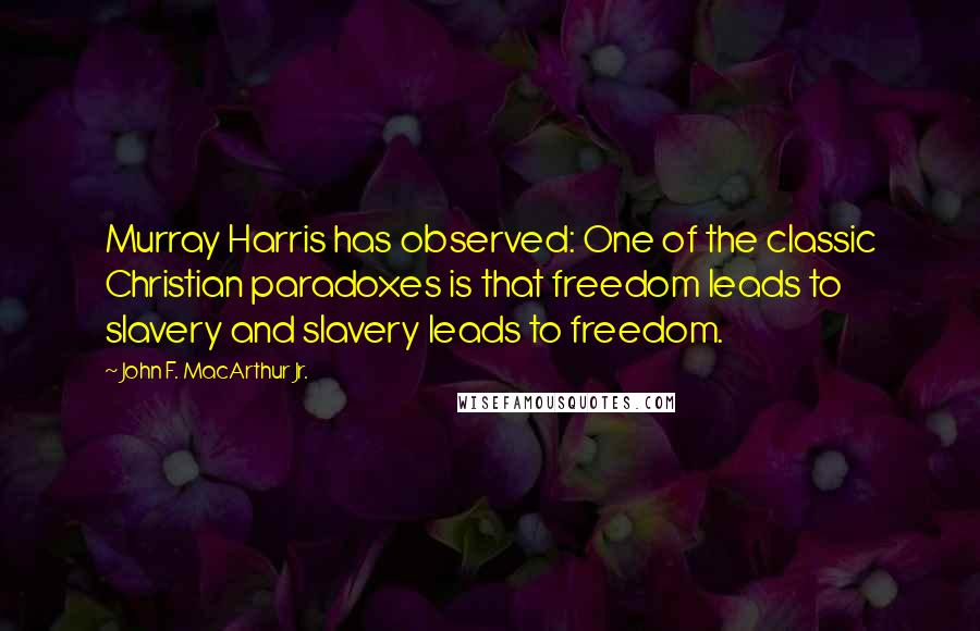 John F. MacArthur Jr. quotes: Murray Harris has observed: One of the classic Christian paradoxes is that freedom leads to slavery and slavery leads to freedom.