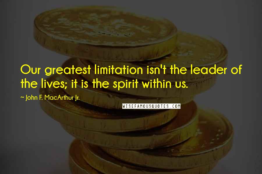 John F. MacArthur Jr. quotes: Our greatest limitation isn't the leader of the lives; it is the spirit within us.