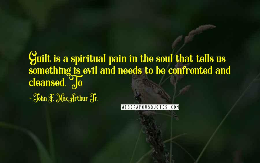 John F. MacArthur Jr. quotes: Guilt is a spiritual pain in the soul that tells us something is evil and needs to be confronted and cleansed. To