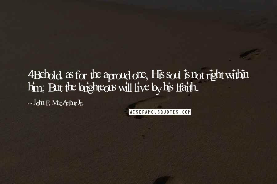John F. MacArthur Jr. quotes: 4Behold, as for the aproud one, His soul is not right within him; But the brighteous will live by his 1faith.