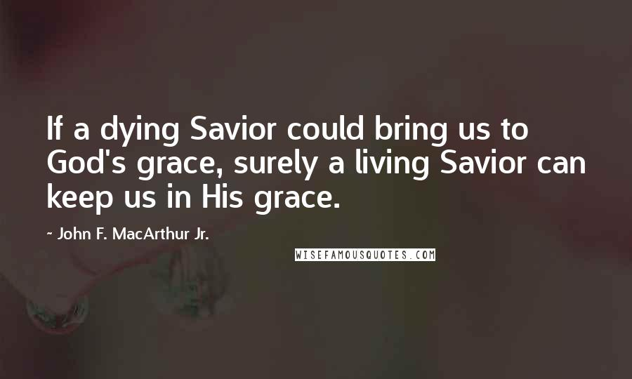 John F. MacArthur Jr. quotes: If a dying Savior could bring us to God's grace, surely a living Savior can keep us in His grace.