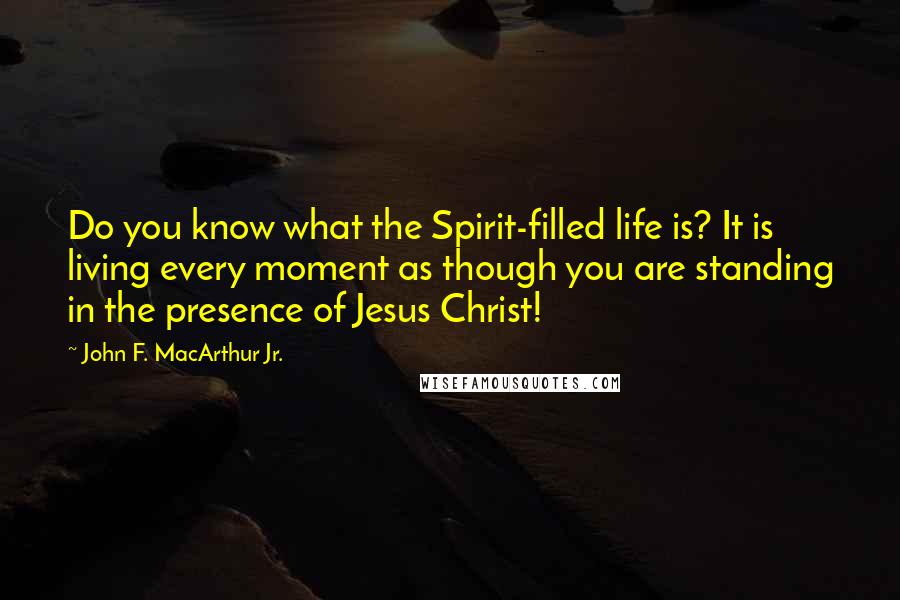John F. MacArthur Jr. quotes: Do you know what the Spirit-filled life is? It is living every moment as though you are standing in the presence of Jesus Christ!