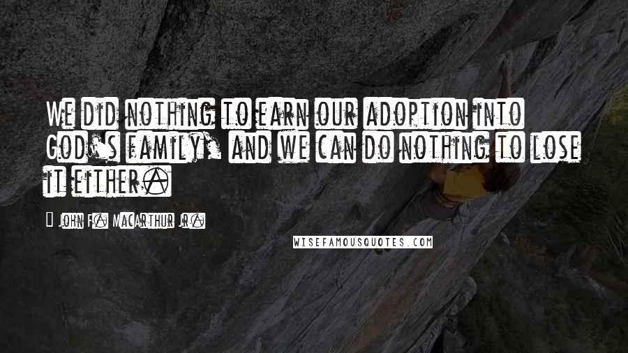 John F. MacArthur Jr. quotes: We did nothing to earn our adoption into God's family, and we can do nothing to lose it either.