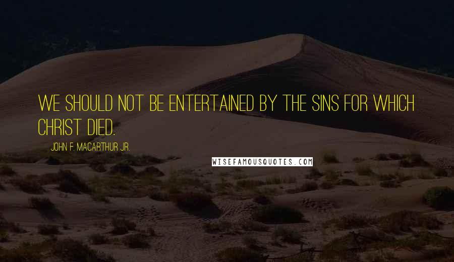 John F. MacArthur Jr. quotes: We should not be entertained by the sins for which Christ died.