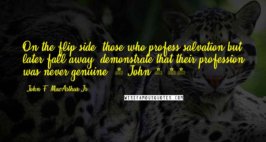 John F. MacArthur Jr. quotes: On the flip side, those who profess salvation but later fall away, demonstrate that their profession was never genuine (1 John 2:19).