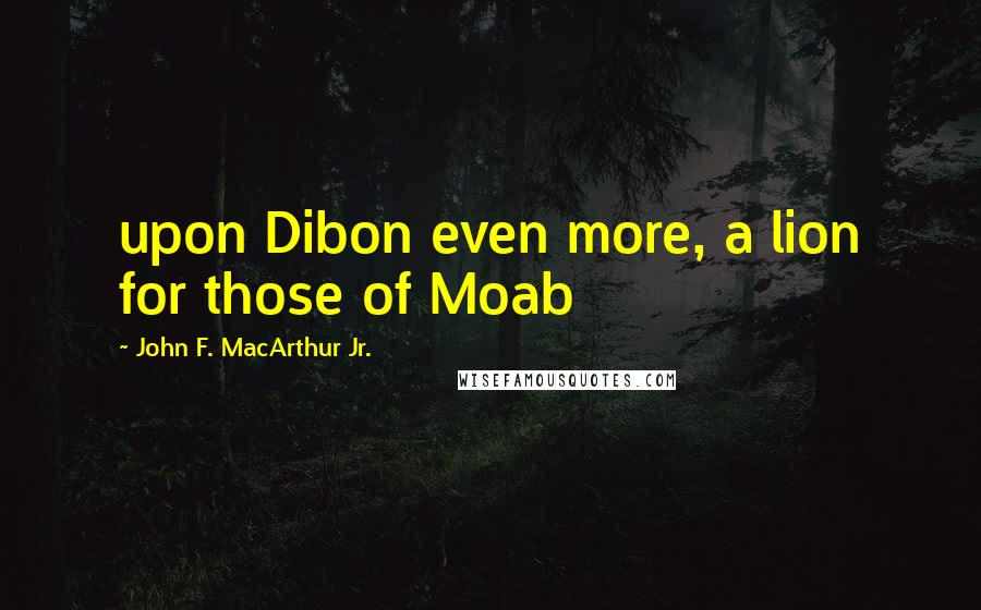 John F. MacArthur Jr. quotes: upon Dibon even more, a lion for those of Moab
