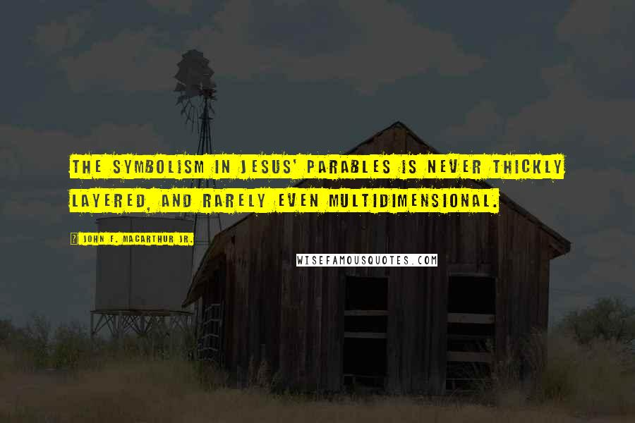 John F. MacArthur Jr. quotes: The symbolism in Jesus' parables is never thickly layered, and rarely even multidimensional.