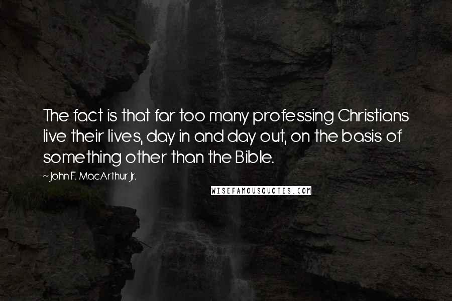 John F. MacArthur Jr. quotes: The fact is that far too many professing Christians live their lives, day in and day out, on the basis of something other than the Bible.