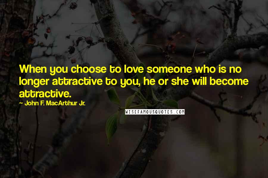 John F. MacArthur Jr. quotes: When you choose to love someone who is no longer attractive to you, he or she will become attractive.