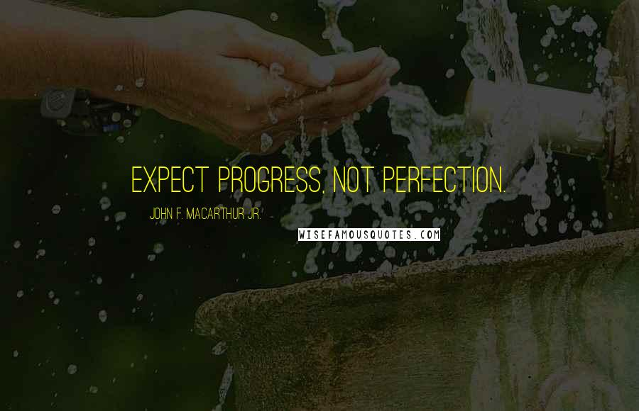 John F. MacArthur Jr. quotes: Expect progress, not perfection.