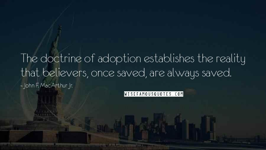 John F. MacArthur Jr. quotes: The doctrine of adoption establishes the reality that believers, once saved, are always saved.
