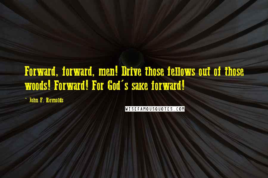 John F. Reynolds quotes: Forward, forward, men! Drive those fellows out of those woods! Forward! For God's sake forward!