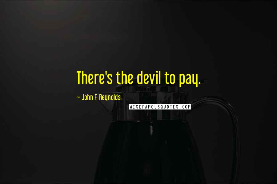 John F. Reynolds quotes: There's the devil to pay.