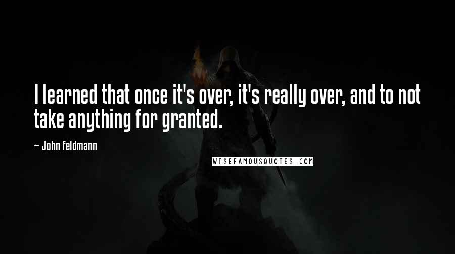 John Feldmann quotes: I learned that once it's over, it's really over, and to not take anything for granted.