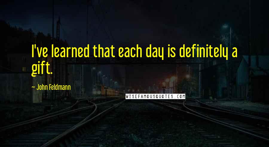 John Feldmann quotes: I've learned that each day is definitely a gift.