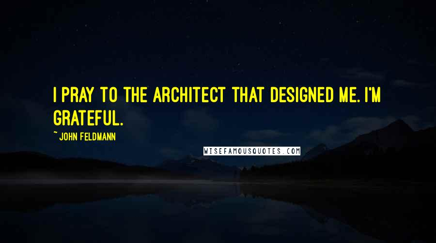 John Feldmann quotes: I pray to the architect that designed me. I'm grateful.