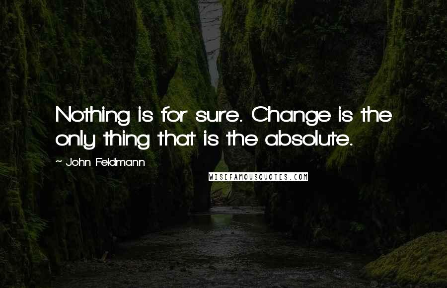 John Feldmann quotes: Nothing is for sure. Change is the only thing that is the absolute.