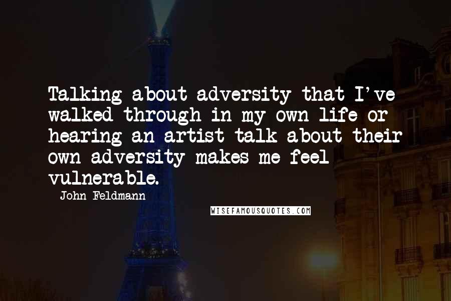 John Feldmann quotes: Talking about adversity that I've walked through in my own life or hearing an artist talk about their own adversity makes me feel vulnerable.