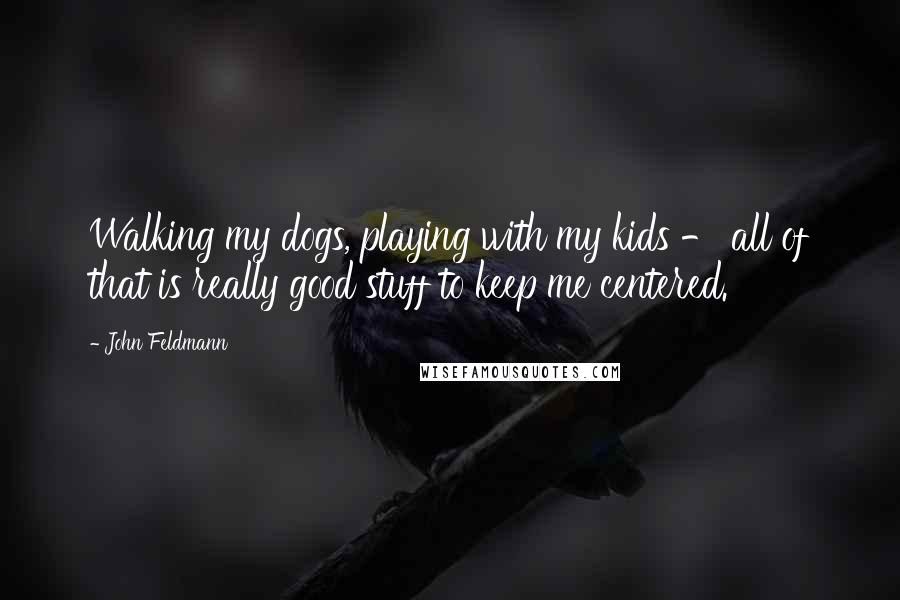John Feldmann quotes: Walking my dogs, playing with my kids - all of that is really good stuff to keep me centered.