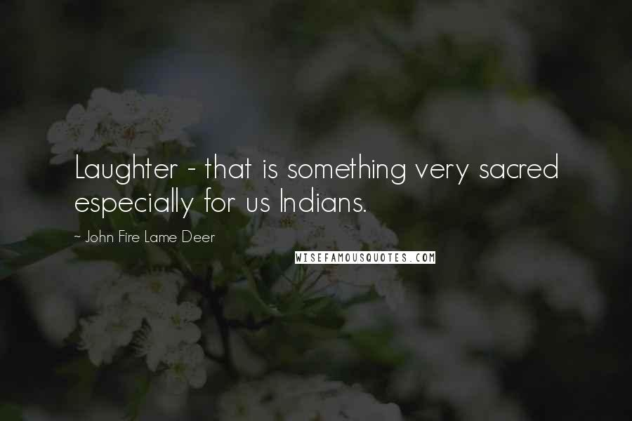 John Fire Lame Deer quotes: Laughter - that is something very sacred especially for us Indians.