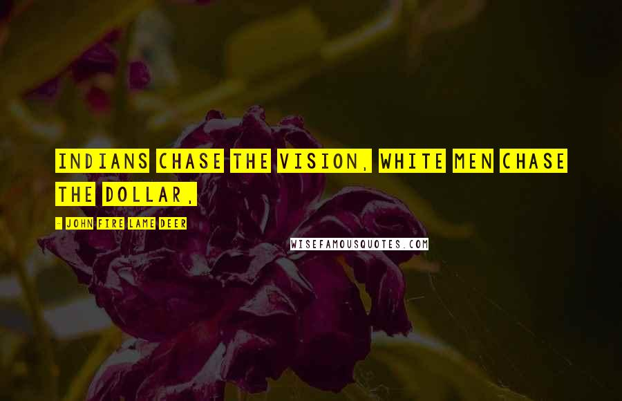John Fire Lame Deer quotes: Indians chase the vision, white men chase the dollar,