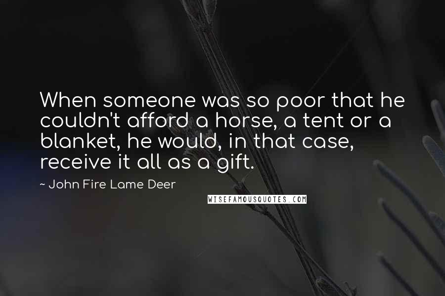 John Fire Lame Deer quotes: When someone was so poor that he couldn't afford a horse, a tent or a blanket, he would, in that case, receive it all as a gift.