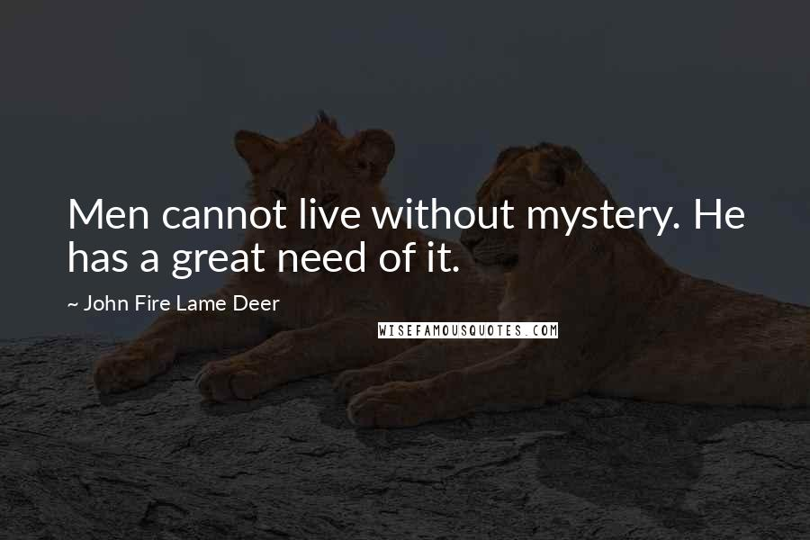John Fire Lame Deer quotes: Men cannot live without mystery. He has a great need of it.