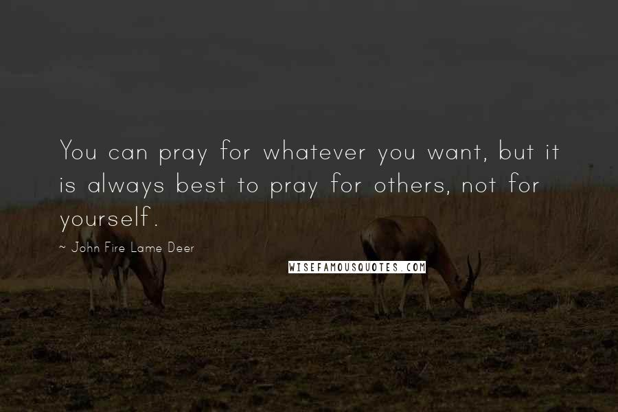 John Fire Lame Deer quotes: You can pray for whatever you want, but it is always best to pray for others, not for yourself.