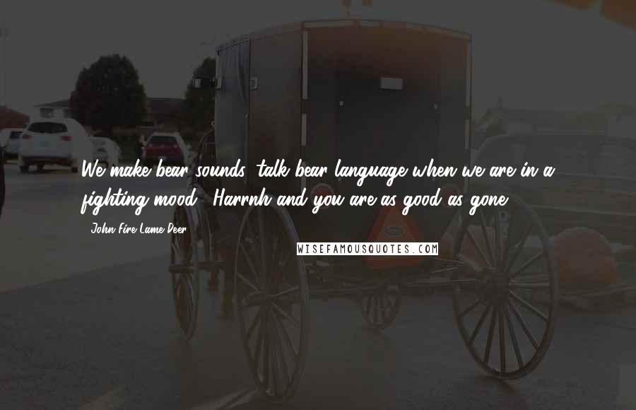 """John Fire Lame Deer quotes: We make bear sounds, talk bear language when we are in a fighting mood. """"Harrnh""""and you are as good as gone."""