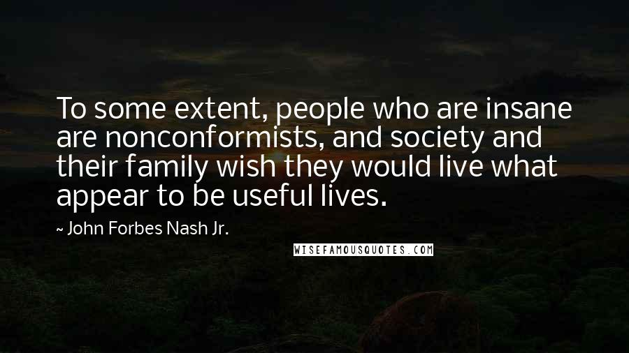 John Forbes Nash Jr. quotes: To some extent, people who are insane are nonconformists, and society and their family wish they would live what appear to be useful lives.