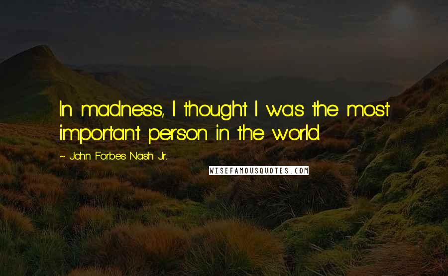 John Forbes Nash Jr. quotes: In madness, I thought I was the most important person in the world.
