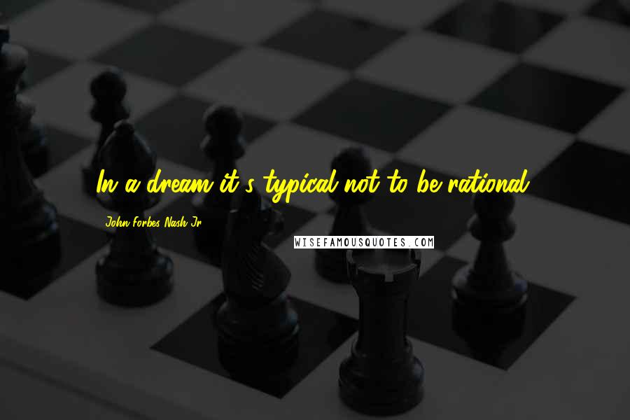 John Forbes Nash Jr. quotes: In a dream it's typical not to be rational.