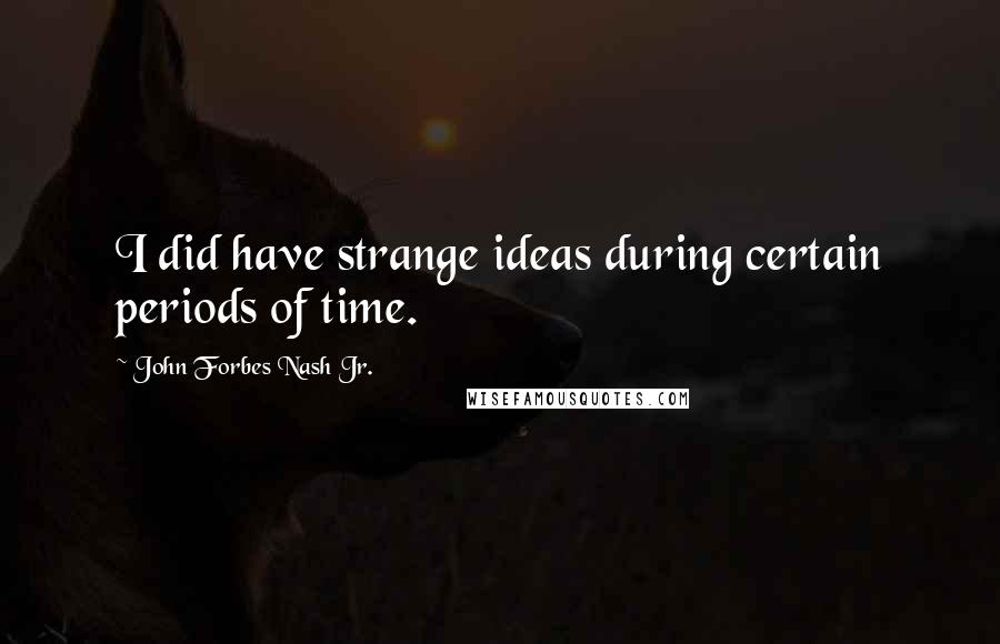 John Forbes Nash Jr. quotes: I did have strange ideas during certain periods of time.