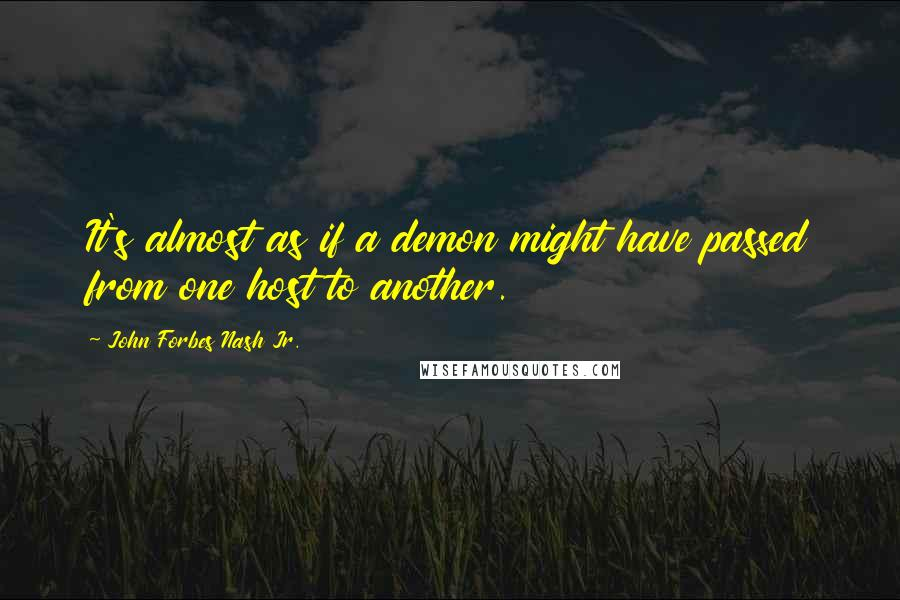 John Forbes Nash Jr. quotes: It's almost as if a demon might have passed from one host to another.