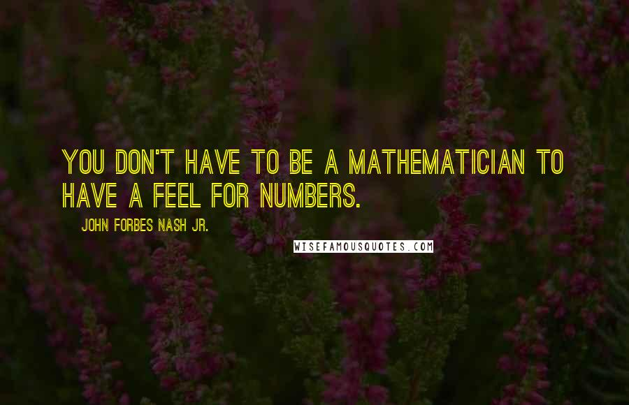 John Forbes Nash Jr. quotes: You don't have to be a mathematician to have a feel for numbers.